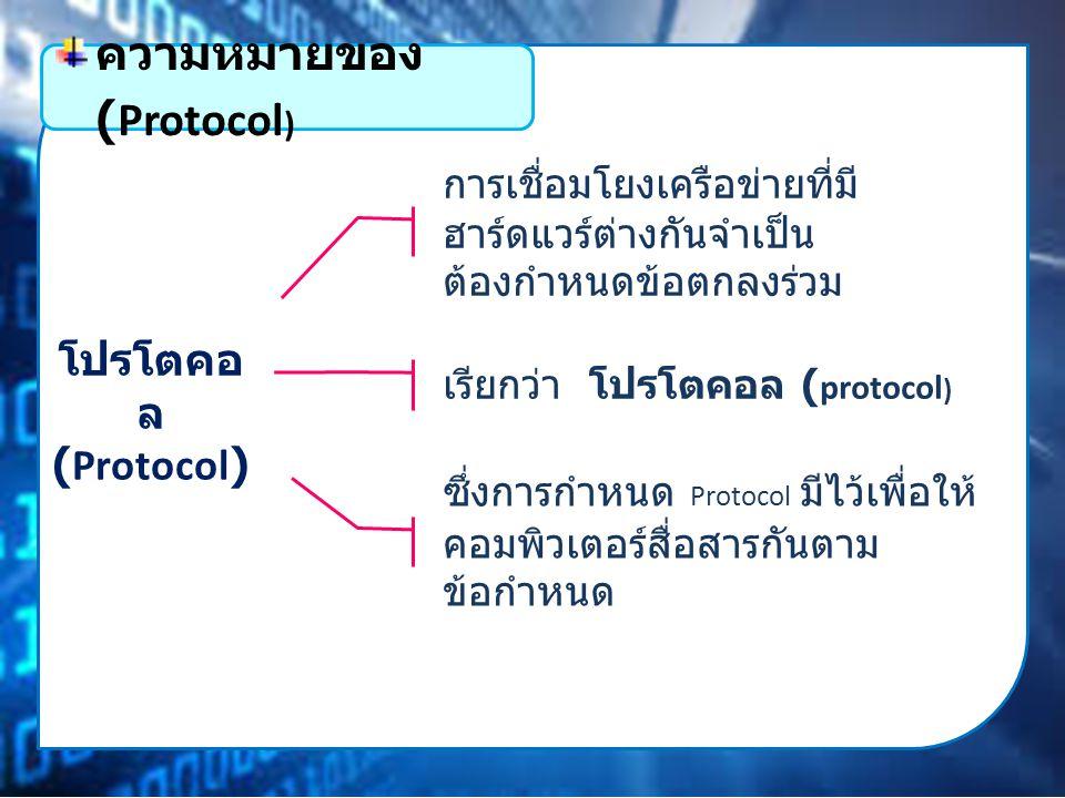 โปรโตคอ ล (Protocol) การเชื่อมโยงเครือข่ายที่มี ฮาร์ดแวร์ต่างกันจำเป็น ต้องกำหนดข้อตกลงร่วม ความหมายของ (Protocol ) เรียกว่า โปรโตคอล ( protocol ) ซึ่งการกำหนด Protocol มีไว้เพื่อให้ คอมพิวเตอร์สื่อสารกันตาม ข้อกำหนด