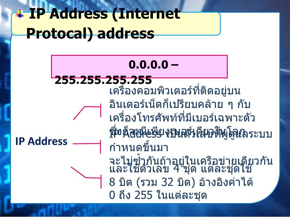 IP Address เครื่องคอมพิวเตอร์ที่ติดอยู่บน อินเตอร์เน็ตก็เปรียบคล้าย ๆ กับ เครื่องโทรศัพท์ที่มีเบอร์เฉพาะตัว ซึ่งก็จะมีเพียงเบอร์เดียวในโลก IP Address (Internet Protocal) address IP Address เป็นตัวเลขที่ผู้ดูแลระบบ กำหนดขึ้นมา จะไม่ซ้ำกันถ้าอยู่ในเครือข่ายเดียวกัน และใช้ตัวเลข 4 ชุด แต่ละชุดใช้ 8 บิต ( รวม 32 บิต ) อ้างอิงค่าได้ 0 ถึง 255 ในแต่ละชุด 0.0.0.0 – 255.255.255.255