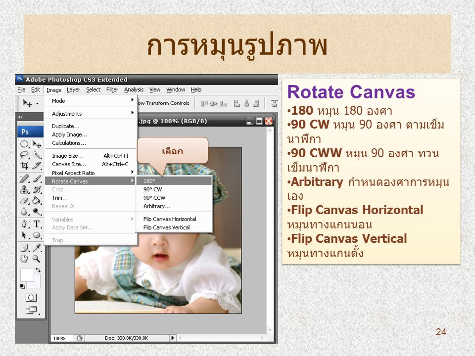 การหมุนรูปภาพ Rotate Canvas 180 หมุน 180 องศา 90 CW หมุน 90 องศา ตามเข็ม นาฬิกา 90 CWW หมุน 90 องศา ทวน เข็มนาฬิกา Arbitrary กำหนดองศาการหมุน เอง Flip Canvas Horizontal หมุนทางแกนนอน Flip Canvas Vertical หมุนทางแกนตั้ง Rotate Canvas 180 หมุน 180 องศา 90 CW หมุน 90 องศา ตามเข็ม นาฬิกา 90 CWW หมุน 90 องศา ทวน เข็มนาฬิกา Arbitrary กำหนดองศาการหมุน เอง Flip Canvas Horizontal หมุนทางแกนนอน Flip Canvas Vertical หมุนทางแกนตั้ง เลือก 24