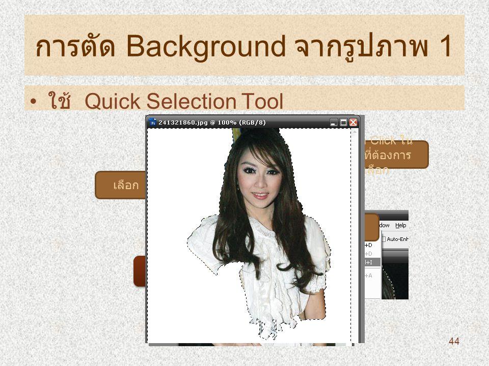การตัด Background จากรูปภาพ 1 ใช้ Quick Selection Tool เลือก นำมา Click ใน ส่วนที่ต้องการ เลือก เลือก กด Delete ที่คีย์บอร์ด 44