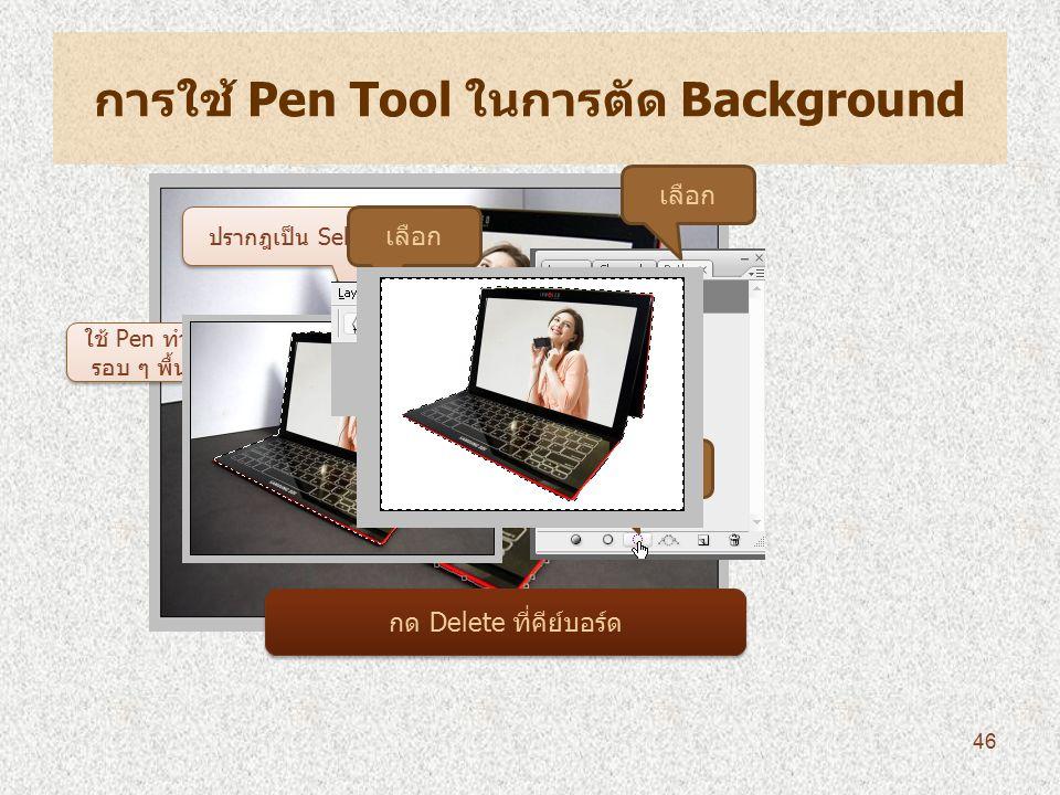 การใช้ Pen Tool ในการตัด Background ใช้ Pen ทำการจุดไปยัง รอบ ๆ พื้นที่ที่ต้องการ เลือก Click ปรากฎเป็น Selection เลือก กด Delete ที่คีย์บอร์ด 46
