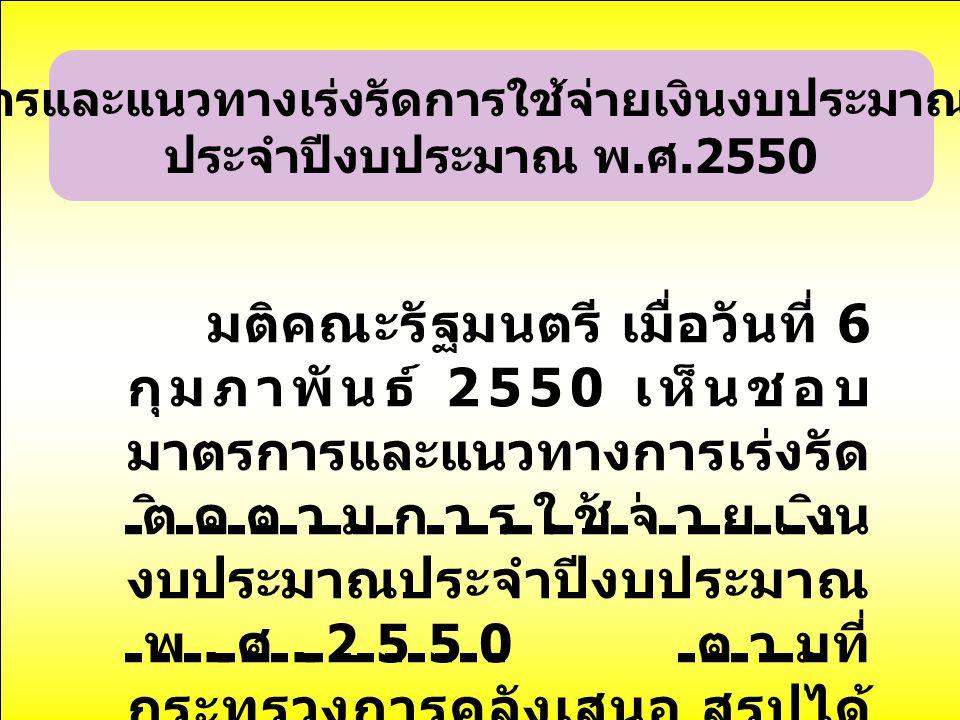 มาตรการและแนวทางเร่งรัดการใช้จ่ายเงินงบประมาณรายจ่าย ประจำปีงบประมาณ พ. ศ.2550 มติคณะรัฐมนตรี เมื่อวันที่ 6 กุมภาพันธ์ 2550 เห็นชอบ มาตรการและแนวทางกา