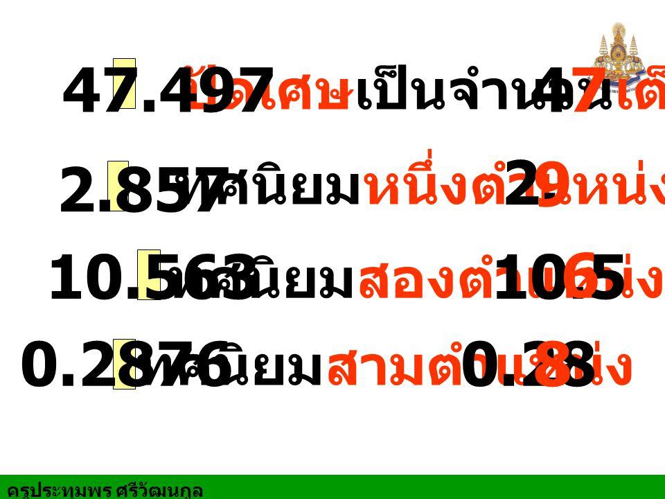 ครูประทุมพร ศรีวัฒนกูล ปัดเศษเป็นจำนวนเต็ม 47.497 47 ทศนิยมหนึ่งตำแหน่ง 2.857 2. ทศนิยมสองตำแหน่ง 10.56310.5 ทศนิยมสามตำแหน่ง 0.28760.28 9 6 8