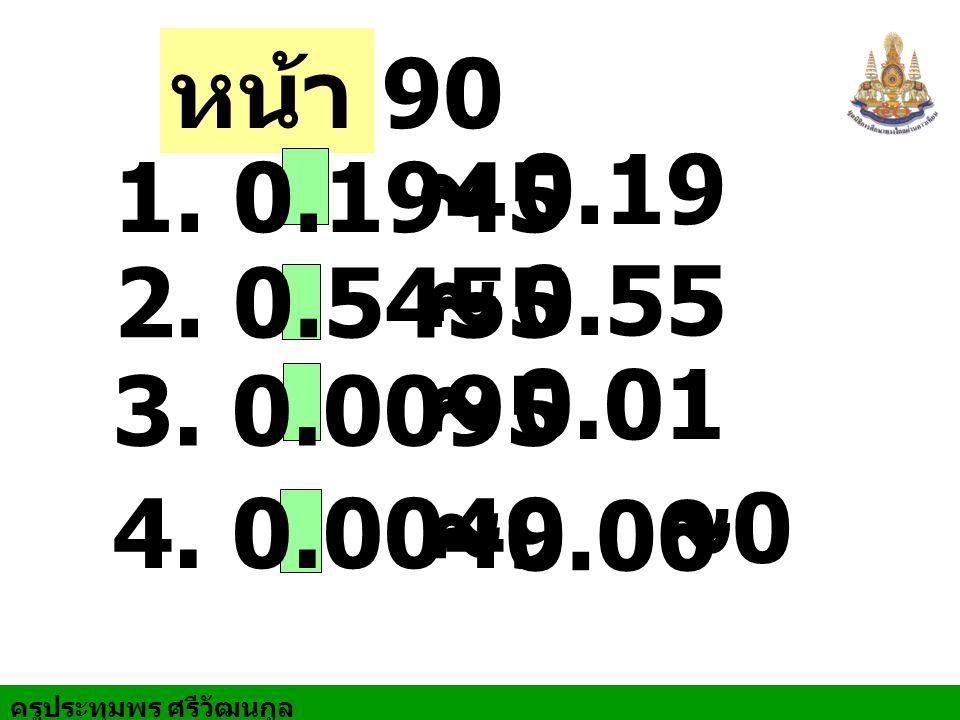 ครูประทุมพร ศรีวัฒนกูล หน้า 90 ~ ~ 1. 0.1945 0.19 ~ ~ 2. 0.5455 0.55 ~ ~ 3. 0.0095 0.01 ~ ~ 4. 0.0049 0.00 ~ ~ 0
