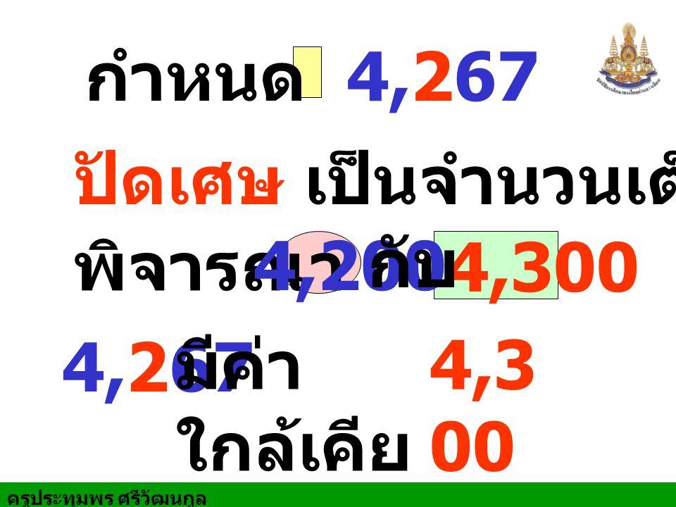 ครูประทุมพร ศรีวัฒนกูล ปัดเศษ เป็นจำนวนเต็มร้อย พิจารณา 4,200 4,300 4,267 มีค่า ใกล้เคีย ง 4,3 00 กับ กำหนด 4,267