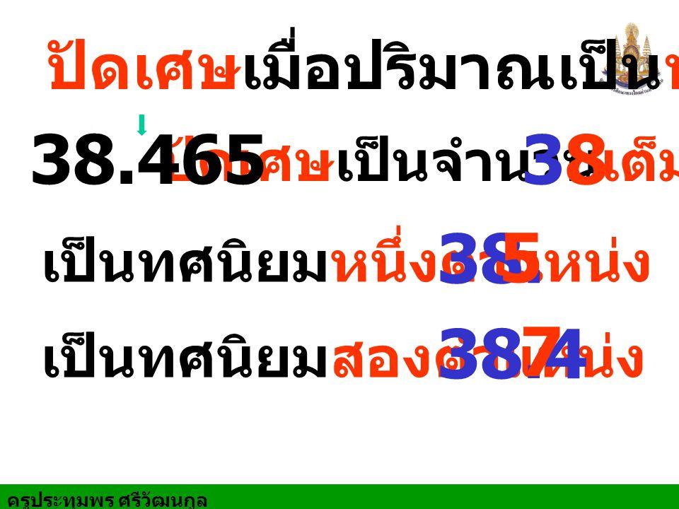 ครูประทุมพร ศรีวัฒนกูล ปัดเศษเมื่อปริมาณเป็นทศนิยม ปัดเศษเป็นจำนวนเต็ม 38.465 38 เป็นทศนิยมหนึ่งตำแหน่ง 38. เป็นทศนิยมสองตำแหน่ง 38.4 5 7