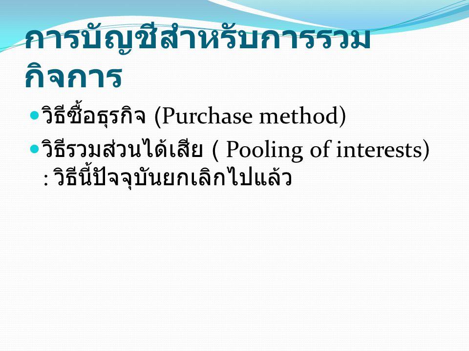 การบัญชีสำหรับการรวม กิจการ วิธีซื้อธุรกิจ (Purchase method) วิธีรวมส่วนได้เสีย ( Pooling of interests) : วิธีนี้ปัจจุบันยกเลิกไปแล้ว