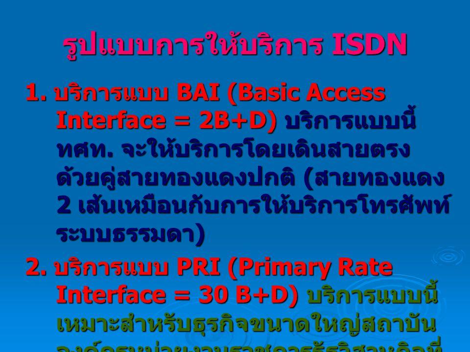 รูปแบบการให้บริการ ISDN 1.บริการแบบ BAI (Basic Access Interface = 2B+D) บริการแบบนี้ ทศท.