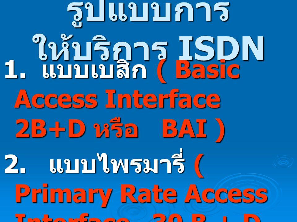 รูปแบบการ ให้บริการ ISDN 1.แบบเบสิก ( Basic Access Interface 2B+D หรือ BAI ) 2.
