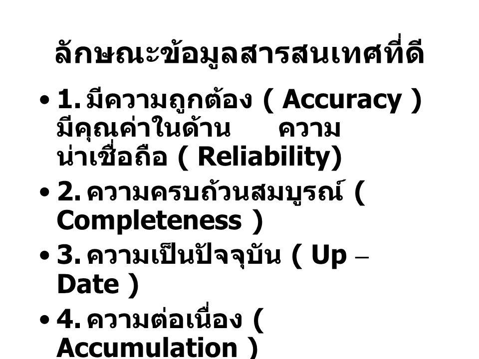 ลักษณะข้อมูลสารสนเทศที่ดี 1. มีความถูกต้อง ( Accuracy ) มีคุณค่าในด้านความ น่าเชื่อถือ ( Reliability) 2. ความครบถ้วนสมบูรณ์ ( Completeness ) 3. ความเป