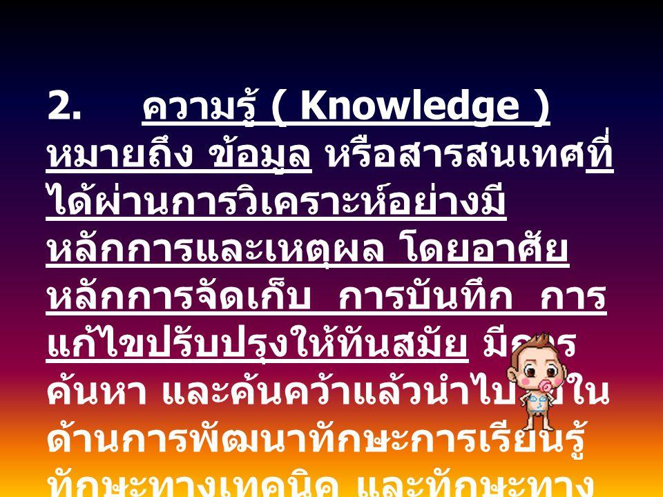 2. ความรู้ ( Knowledge ) หมายถึง ข้อมูล หรือสารสนเทศที่ ได้ผ่านการวิเคราะห์อย่างมี หลักการและเหตุผล โดยอาศัย หลักการจัดเก็บ การบันทึก การ แก้ไขปรับปรุ