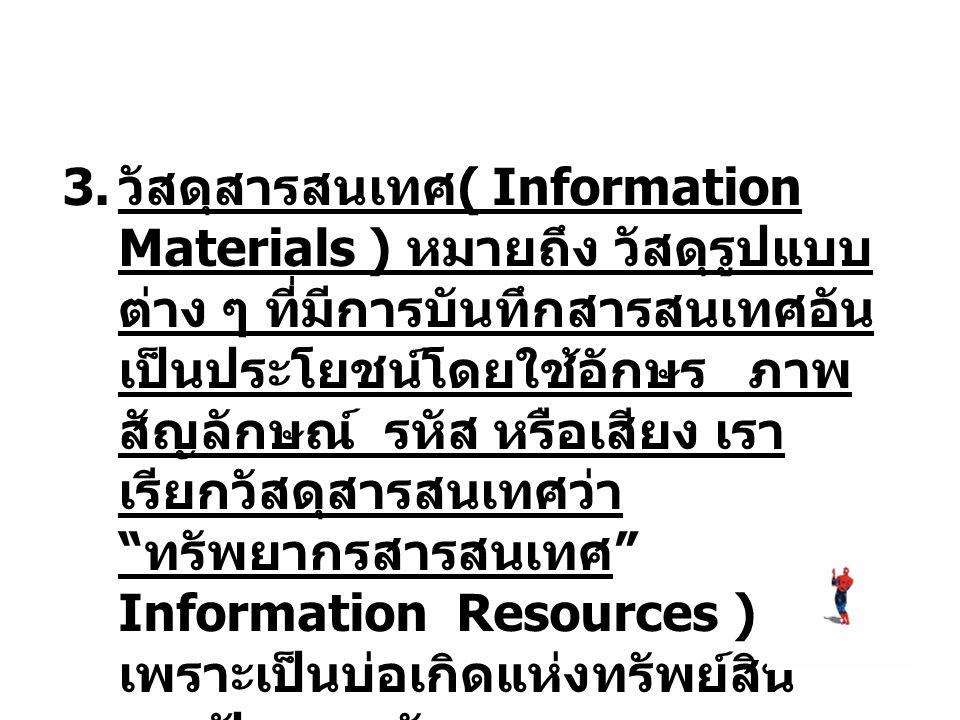 3. วัสดุสารสนเทศ ( Information Materials ) หมายถึง วัสดุรูปแบบ ต่าง ๆ ที่มีการบันทึกสารสนเทศอัน เป็นประโยชน์โดยใช้อักษร ภาพ สัญลักษณ์ รหัส หรือเสียง เ