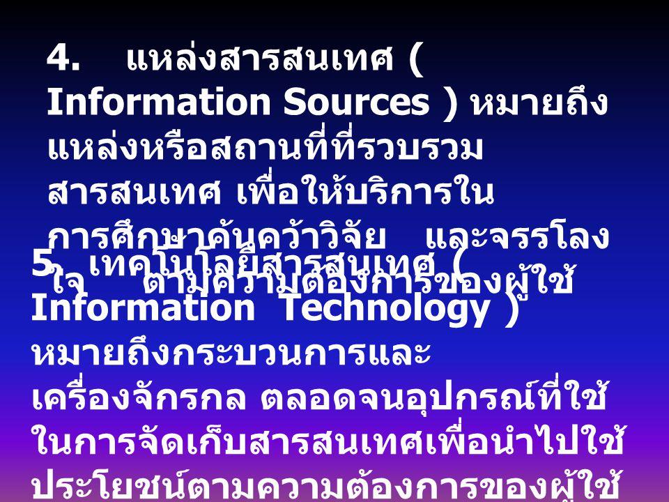 4. แหล่งสารสนเทศ ( Information Sources ) หมายถึง แหล่งหรือสถานที่ที่รวบรวม สารสนเทศ เพื่อให้บริการใน การศึกษาค้นคว้าวิจัย และจรรโลง ใจ ตามความต้องการข