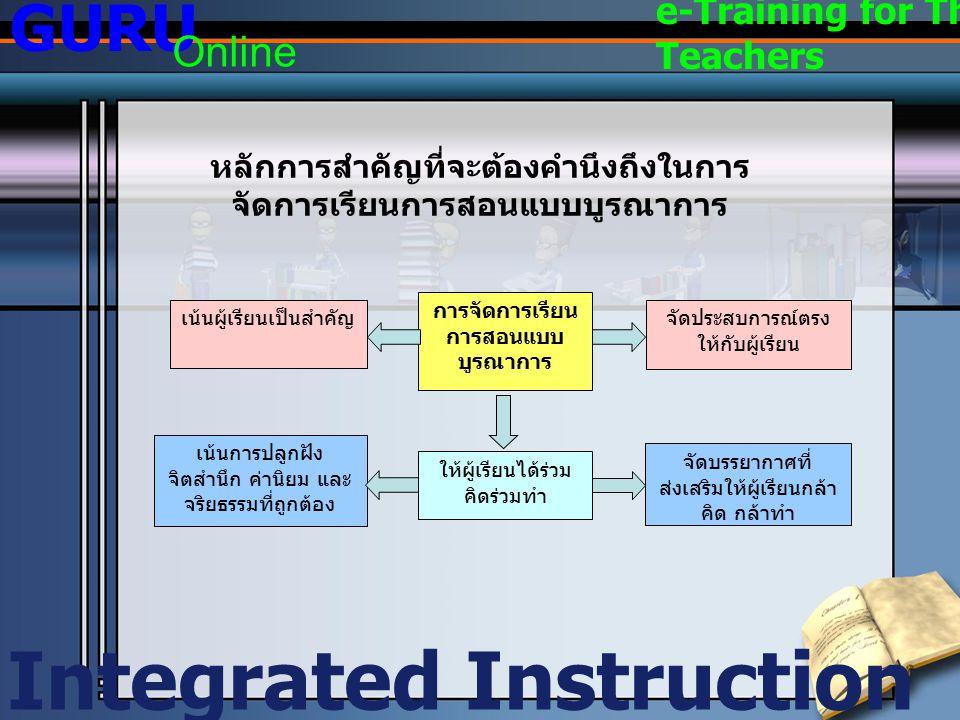 หลักการสำคัญที่จะต้องคำนึงถึงในการ จัดการเรียนการสอนแบบบูรณาการ Integrated Instruction GURU Online e-Training for Thai Teachers การจัดการเรียน การสอนแ