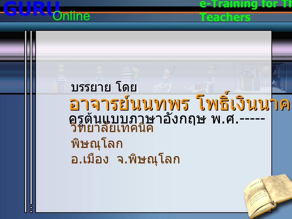 อาจารย์นนทพร โพธิ์เงินนาค ครูต้นแบบภาษาอังกฤษ พ. ศ.----- วิทยาลัยเทคนิค พิษณุโลก อ. เมือง จ. พิษณุโลก บรรยาย โดย GURU Online e-Training for Thai Teach