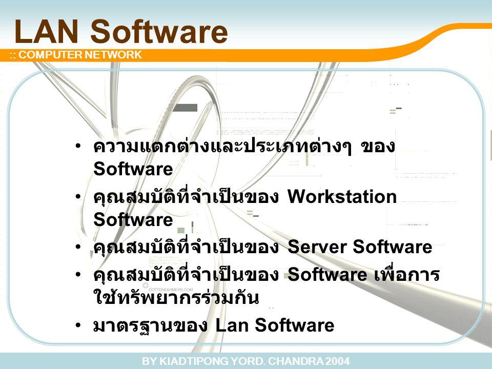 BY KIADTIPONG YORD. CHANDRA 2004 :: COMPUTER NETWORK LAN Software ความแตกต่างและประเภทต่างๆ ของ Software คุณสมบัติที่จำเป็นของ Workstation Software คุ