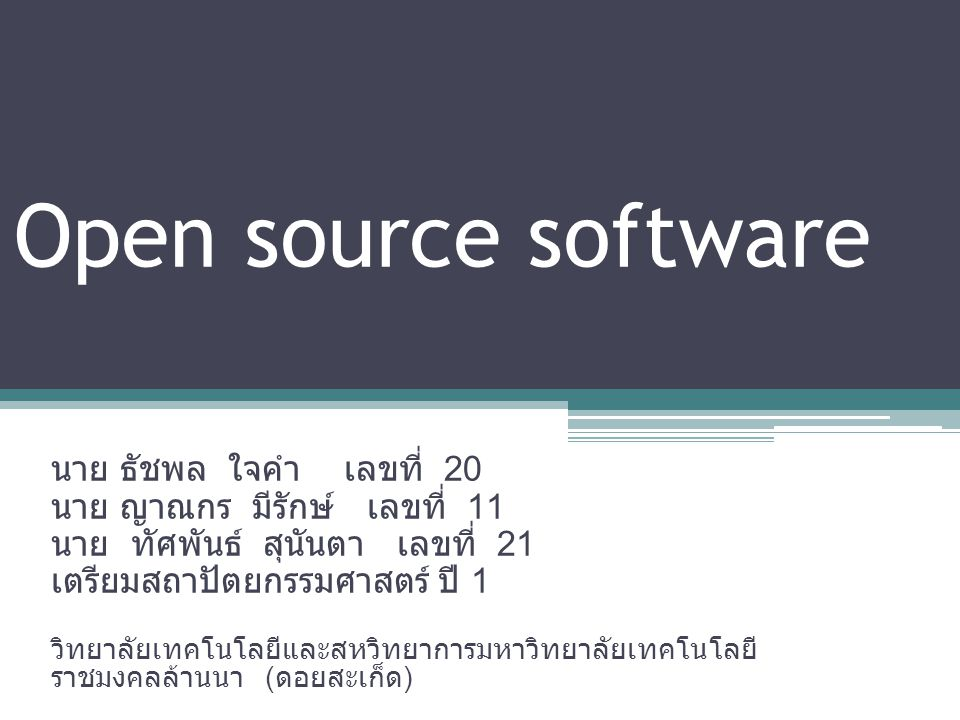 Open source software นาย ธัชพล ใจคำ เลขที่ 20 นาย ญาณกร มีรักษ์ เลขที่ 11 นาย ทัศพันธ์ สุนันตา เลขที่ 21 เตรียมสถาปัตยกรรมศาสตร์ ปี 1 วิทยาลัยเทคโนโลยีและสหวิทยาการมหาวิทยาลัยเทคโนโลยี ราชมงคลล้านนา ( ดอยสะเก็ด )