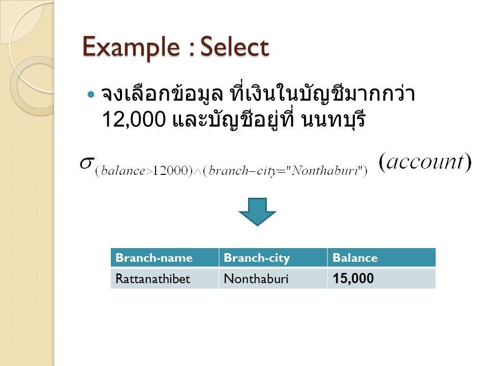 Example : Select จงเลือกข้อมูล ที่เงินในบัญชีมากกว่า 12,000 และบัญชีอยู่ที่ นนทบุรี Branch-nameBranch-cityBalance RattanathibetNonthaburi15,000