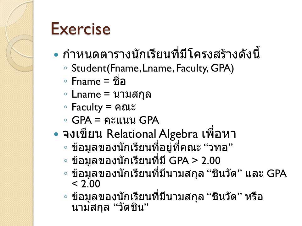 Exercise กำหนดตารางนักเรียนที่มีโครงสร้างดังนี้ ◦ Student(Fname, Lname, Faculty, GPA) ◦ Fname = ชื่อ ◦ Lname = นามสกุล ◦ Faculty = คณะ ◦ GPA = คะแนน G