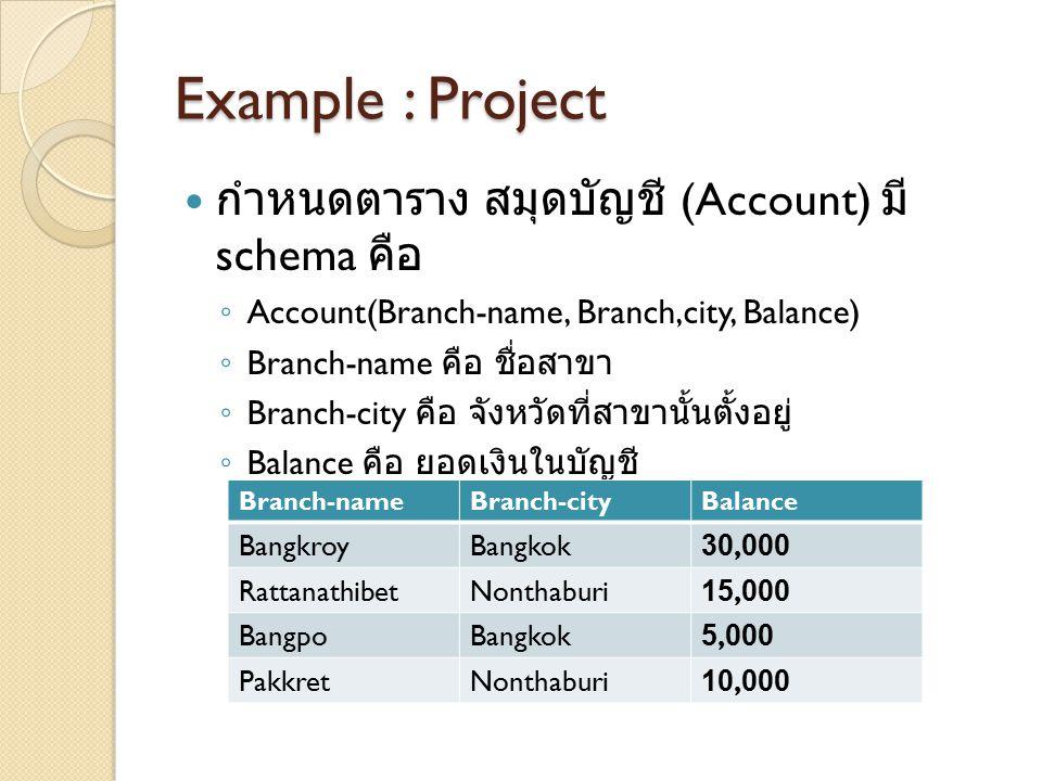 Example : Project กำหนดตาราง สมุดบัญชี (Account) มี schema คือ ◦ Account(Branch-name, Branch,city, Balance) ◦ Branch-name คือ ชื่อสาขา ◦ Branch-city ค