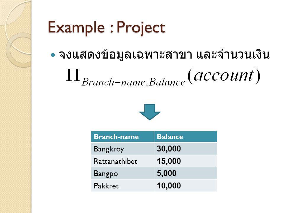 Example : Project จงแสดงข้อมูลเฉพาะสาขา และจำนวนเงิน Branch-nameBalance Bangkroy30,000 Rattanathibet15,000 Bangpo5,000 Pakkret10,000