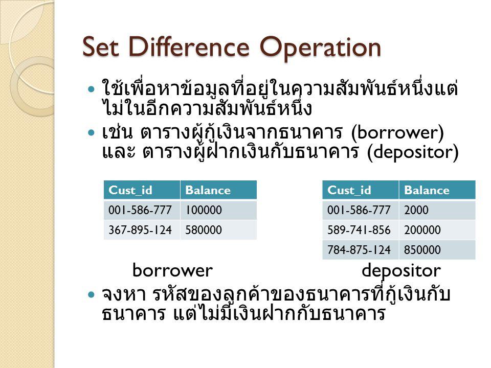 Set Difference Operation ใช้เพื่อหาข้อมูลที่อยู่ในความสัมพันธ์หนึ่งแต่ ไม่ในอีกความสัมพันธ์หนึ่ง เช่น ตารางผู้กู้เงินจากธนาคาร (borrower) และ ตารางผู้