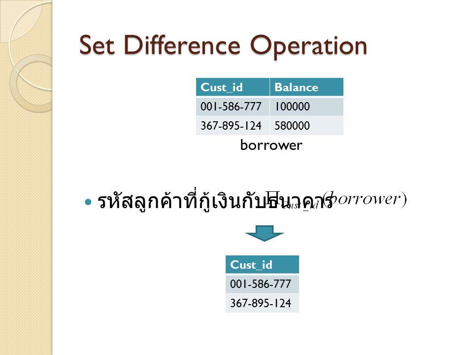 Set Difference Operation borrower รหัสลูกค้าที่กู้เงินกับธนาคาร Cust_idBalance 001-586-777100000 367-895-124580000 Cust_id 001-586-777 367-895-124