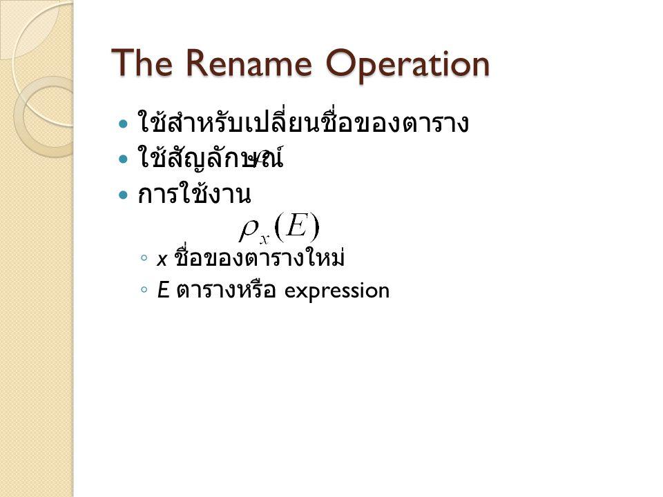 The Rename Operation ใช้สำหรับเปลี่ยนชื่อของตาราง ใช้สัญลักษณ์ การใช้งาน ◦ x ชื่อของตารางใหม่ ◦ E ตารางหรือ expression