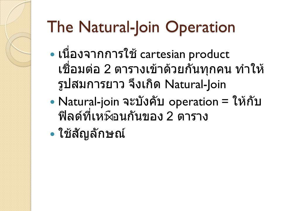 The Natural-Join Operation เนื่องจากการใช้ cartesian product เชื่อมต่อ 2 ตารางเข้าด้วยกันทุกคน ทำให้ รูปสมการยาว จึงเกิด Natural-Join Natural-join จะบ