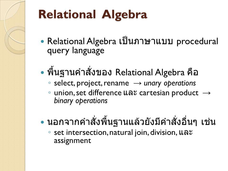 Relational Algebra Relational Algebra เป็นภาษาแบบ procedural query language พื้นฐานคำสั่งของ Relational Algebra คือ ◦ select, project, rename → unary