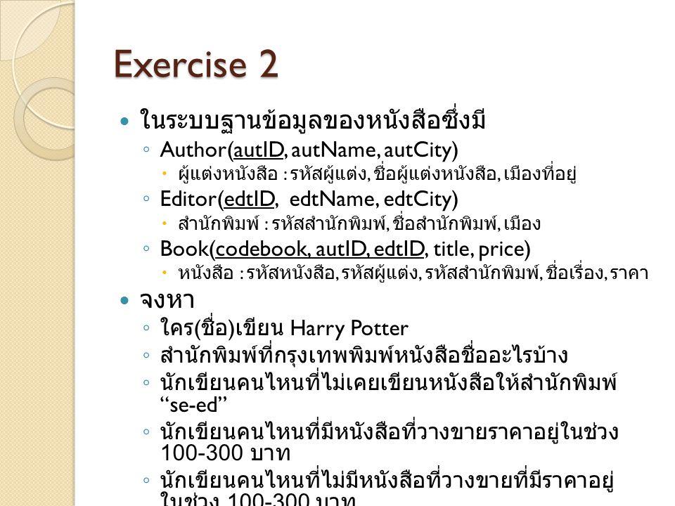 Exercise 2 ในระบบฐานข้อมูลของหนังสือซึ่งมี ◦ Author(autID, autName, autCity)  ผู้แต่งหนังสือ : รหัสผู้แต่ง, ชื่อผู้แต่งหนังสือ, เมืองที่อยู่ ◦ Editor