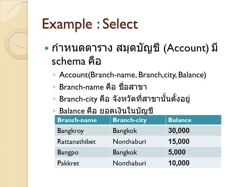 Example : Select กำหนดตาราง สมุดบัญชี (Account) มี schema คือ ◦ Account(Branch-name, Branch,city, Balance) ◦ Branch-name คือ ชื่อสาขา ◦ Branch-city คื