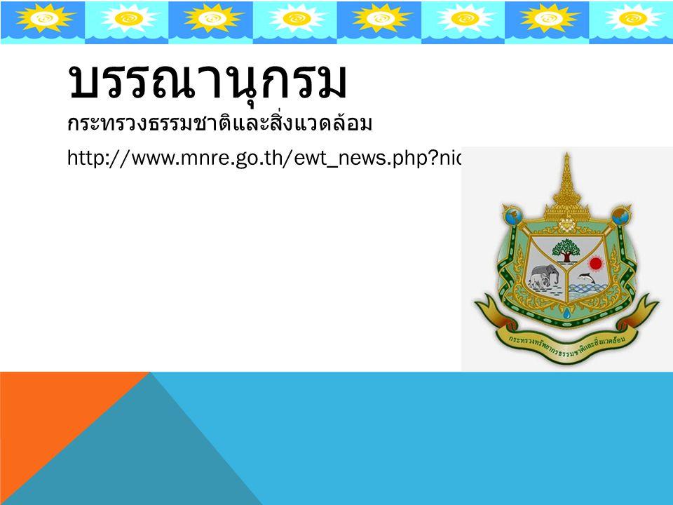 บรรณานุกรม กระทรวงธรรมชาติและสิ่งแวดล้อม http://www.mnre.go.th/ewt_news.php nid=3230
