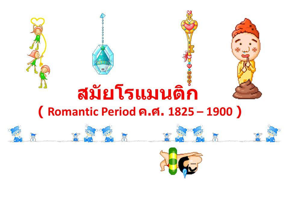 สมัยโรแมนติก ( Romantic Period ค. ศ. 1825 – 1900 )