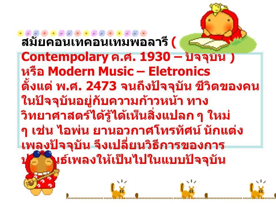สมัยคอนเทคอนเทมพอลารี ( Contempolary ค. ศ. 1930 – ปัจจุบัน ) หรือ Modern Music – Eletronics ตั้งแต่ พ. ศ. 2473 จนถึงปัจจุบัน ชีวิตของคน ในปัจจุบันอยู่