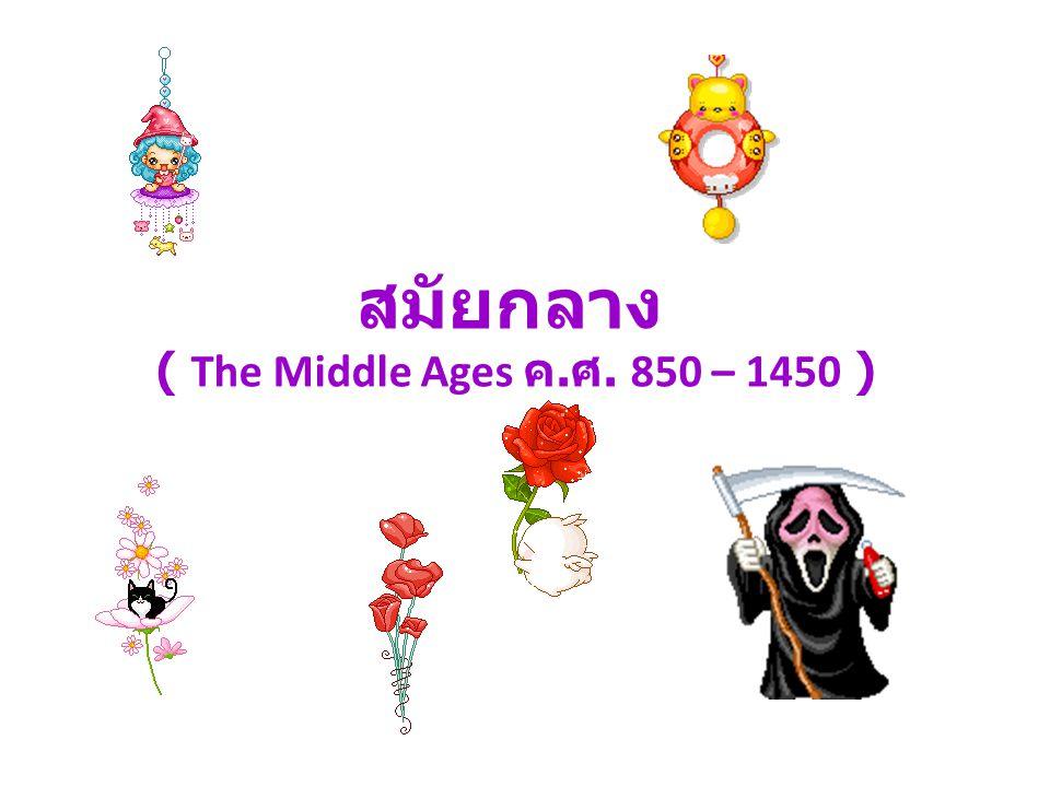 สมัยกลาง ( The Middle Ages ค. ศ. 850 – 1450 )