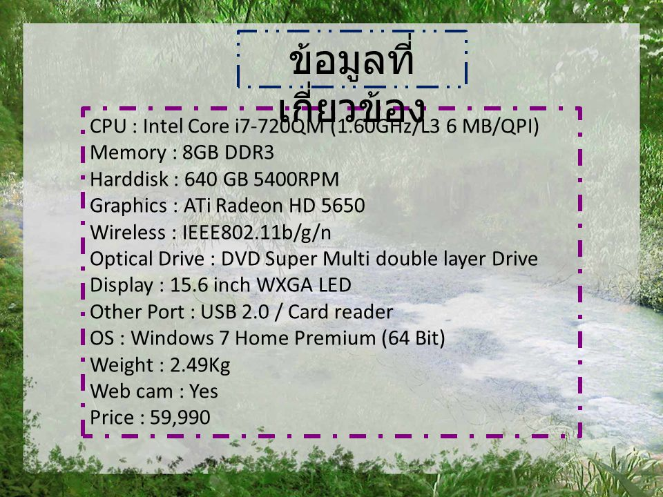 CPU : Intel Core i7-720QM (1.60GHz/L3 6 MB/QPI) Memory : 8GB DDR3 Harddisk : 640 GB 5400RPM Graphics : ATi Radeon HD 5650 Wireless : IEEE802.11b/g/n Optical Drive : DVD Super Multi double layer Drive Display : 15.6 inch WXGA LED Other Port : USB 2.0 / Card reader OS : Windows 7 Home Premium (64 Bit) Weight : 2.49Kg Web cam : Yes Price : 59,990 ข้อมูลที่ เกี่ยวข้อง