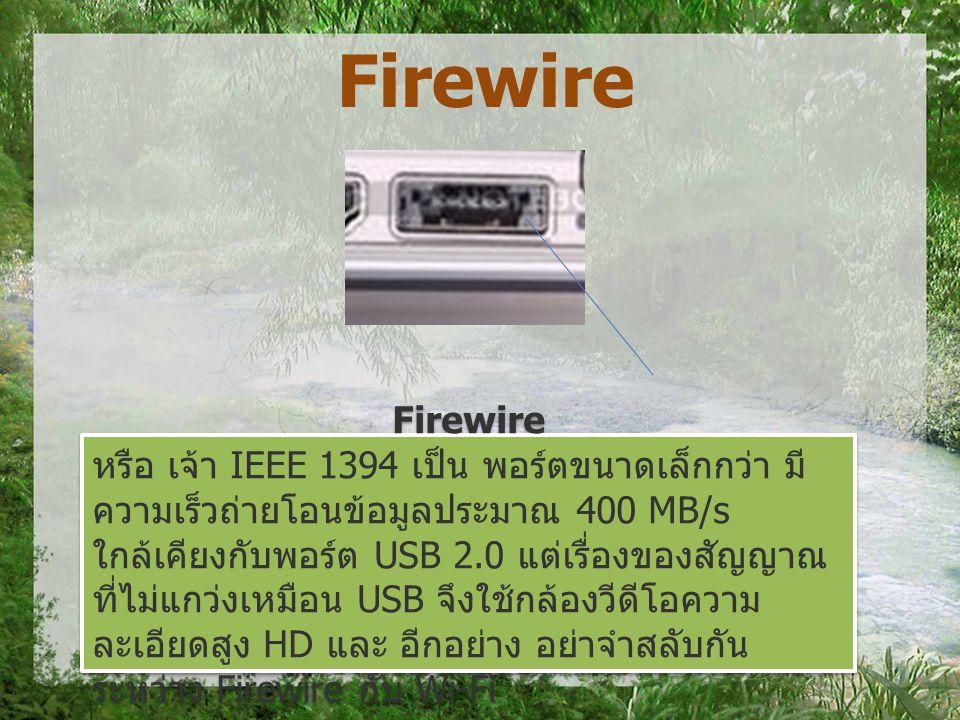 Firewire หรือ เจ้า IEEE 1394 เป็น พอร์ตขนาดเล็กกว่า มี ความเร็วถ่ายโอนข้อมูลประมาณ 400 MB/s ใกล้เคียงกับพอร์ต USB 2.0 แต่เรื่องของสัญญาณ ที่ไม่แกว่งเหมือน USB จึงใช้กล้องวีดีโอความ ละเอียดสูง HD และ อีกอย่าง อย่าจำสลับกัน ระหว่าง Firewire กับ Wi-Fi Firewire หรือ เจ้า IEEE 1394 เป็น พอร์ตขนาดเล็กกว่า มี ความเร็วถ่ายโอนข้อมูลประมาณ 400 MB/s ใกล้เคียงกับพอร์ต USB 2.0 แต่เรื่องของสัญญาณ ที่ไม่แกว่งเหมือน USB จึงใช้กล้องวีดีโอความ ละเอียดสูง HD และ อีกอย่าง อย่าจำสลับกัน ระหว่าง Firewire กับ Wi-Fi Firewire