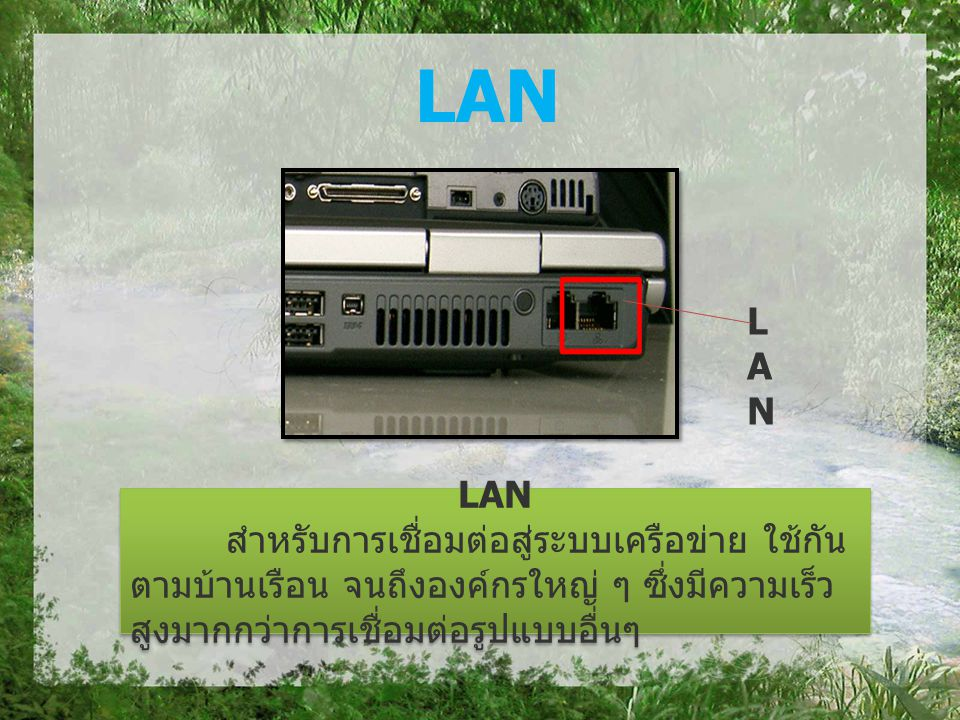 LAN สำหรับการเชื่อมต่อสู่ระบบเครือข่าย ใช้กัน ตามบ้านเรือน จนถึงองค์กรใหญ่ ๆ ซึ่งมีความเร็ว สูงมากกว่าการเชื่อมต่อรูปแบบอื่นๆ LAN สำหรับการเชื่อมต่อสู่ระบบเครือข่าย ใช้กัน ตามบ้านเรือน จนถึงองค์กรใหญ่ ๆ ซึ่งมีความเร็ว สูงมากกว่าการเชื่อมต่อรูปแบบอื่นๆ LANLAN LAN