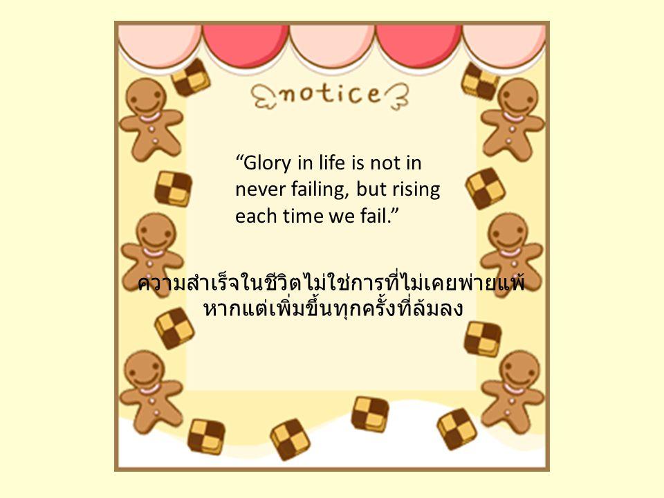Glory in life is not in never failing, but rising each time we fail. ความสำเร็จในชีวิตไม่ใช่การที่ไม่เคยพ่ายแพ้ หากแต่เพิ่มขึ้นทุกครั้งที่ล้มลง