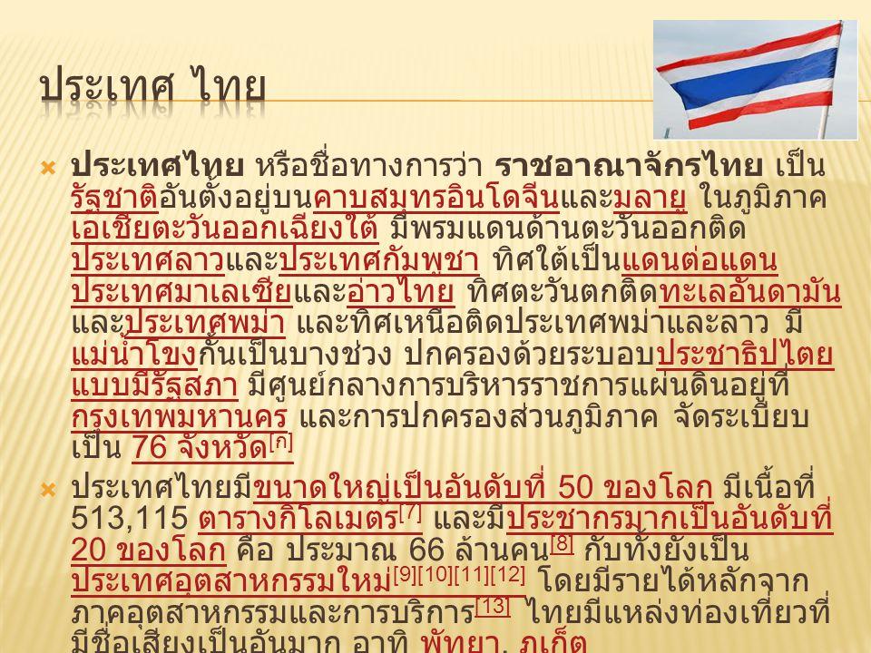  ประเทศไทย หรือชื่อทางการว่า ราชอาณาจักรไทย เป็น รัฐชาติอันตั้งอยู่บนคาบสมุทรอินโดจีนและมลายู ในภูมิภาค เอเชียตะวันออกเฉียงใต้ มีพรมแดนด้านตะวันออกติ