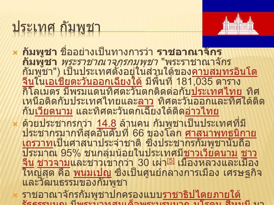  กัมพูชา ชื่ออย่างเป็นทางการว่า ราชอาณาจักร กัมพูชา พฺระราชาณาจกฺรกมฺพุชา