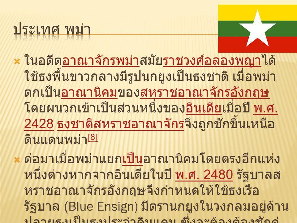  ในอดีตอาณาจักรพม่าสมัยราชวงศ์อลองพญาได้ ใช้ธงพื้นขาวกลางมีรูปนกยูงเป็นธงชาติ เมื่อพม่า ตกเป็นอาณานิคมของสหราชอาณาจักรอังกฤษ โดยผนวกเข้าเป็นส่วนหนึ่ง
