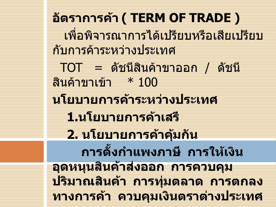 อัตราการค้า ( TERM OF TRADE ) เพื่อพิจารณาการได้เปรียบหรือเสียเปรียบ กับการค้าระหว่างประเทศ TOT = ดัชนีสินค้าขาออก / ดัชนี สินค้าขาเข้า * 100 นโยบายการค้าระหว่างประเทศ 1.