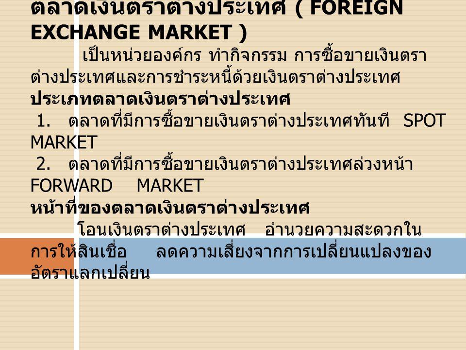 ตลาดเงินตราต่างประเทศ ( FOREIGN EXCHANGE MARKET ) เป็นหน่วยองค์กร ทำกิจกรรม การซื้อขายเงินตรา ต่างประเทศและการชำระหนี้ด้วยเงินตราต่างประเทศ ประเภทตลาดเงินตราต่างประเทศ 1.