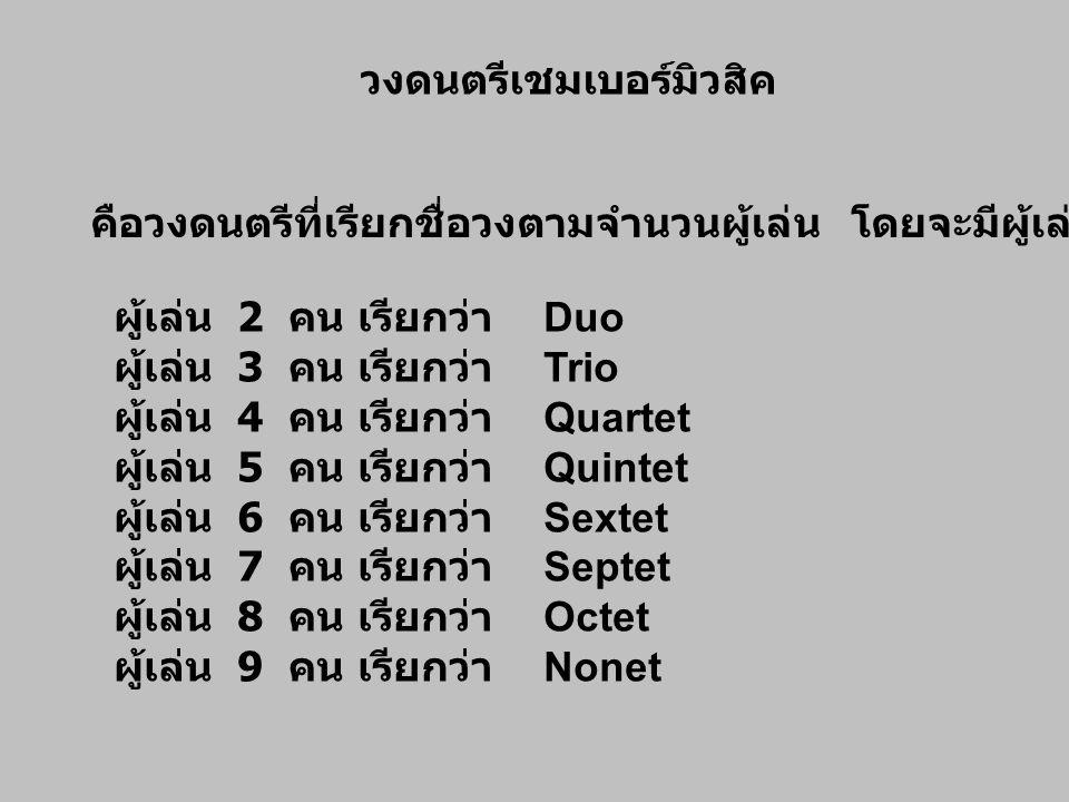 วงดนตรีเชมเบอร์มิวสิค คือวงดนตรีที่เรียกชื่อวงตามจำนวนผู้เล่น โดยจะมีผู้เล่นตั้งแต่ 2 – 9 คน ผู้เล่น 2 คน เรียกว่า Duo ผู้เล่น 3 คน เรียกว่า Trio ผู้เ