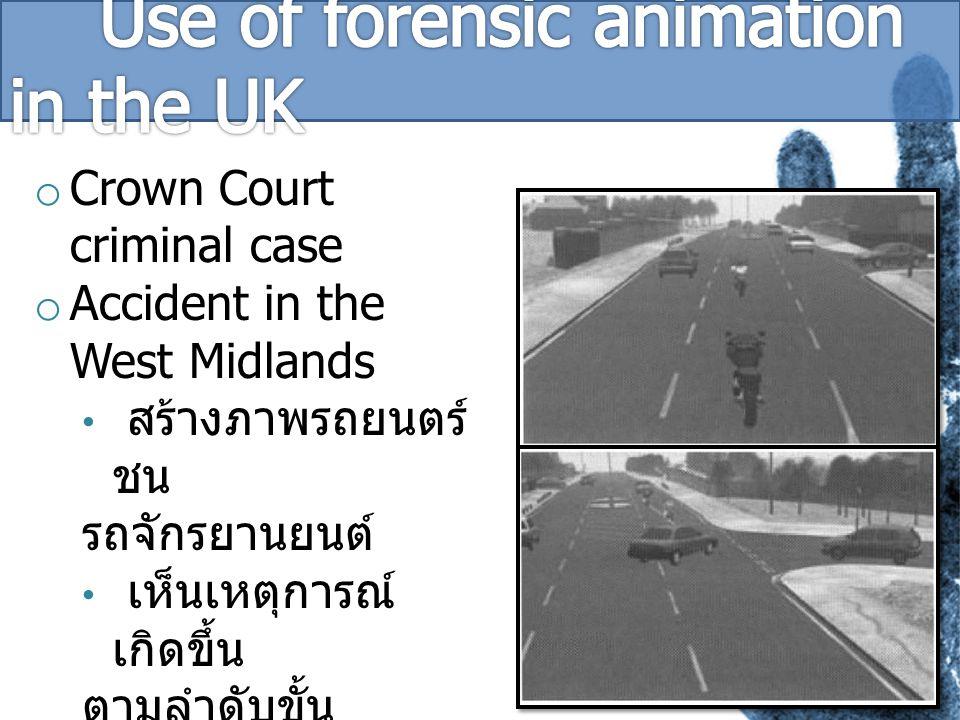 o Crown Court criminal case o Accident in the West Midlands สร้างภาพรถยนตร์ ชน รถจักรยานยนต์ เห็นเหตุการณ์ เกิดขึ้น ตามลำดับขั้น เป็นกุญแจสำคัญใน การ พิจารณาคดีในชั้นศาล การสืบคดีง่ายขึ้น