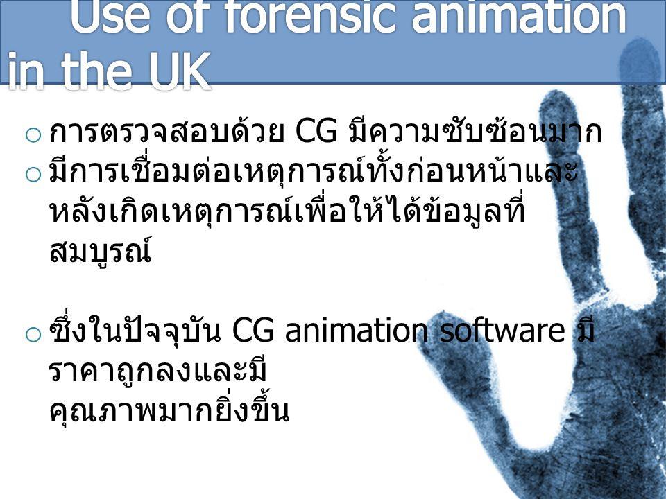 o การตรวจสอบด้วย CG มีความซับซ้อนมาก o มีการเชื่อมต่อเหตุการณ์ทั้งก่อนหน้าและ หลังเกิดเหตุการณ์เพื่อให้ได้ข้อมูลที่ สมบูรณ์ o ซึ่งในปัจจุบัน CG animation software มี ราคาถูกลงและมี คุณภาพมากยิ่งขึ้น