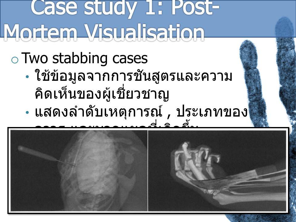 o Two stabbing cases ใช้ข้อมูลจากการชันสูตรและความ คิดเห็นของผู้เชี่ยวชาญ แสดงลำดับเหตุการณ์, ประเภทของ อาวุธ และบาดแผลที่เกิดขึ้น