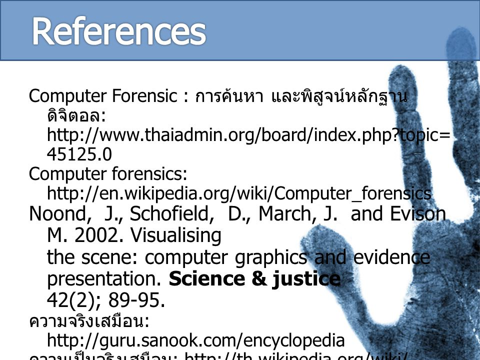 Computer Forensic : การค้นหา และพิสูจน์หลักฐาน ดิจิตอล : http://www.thaiadmin.org/board/index.php?topic= 45125.0 Computer forensics: http://en.wikipedia.org/wiki/Computer_forensics Noond, J., Schofield, D., March, J.